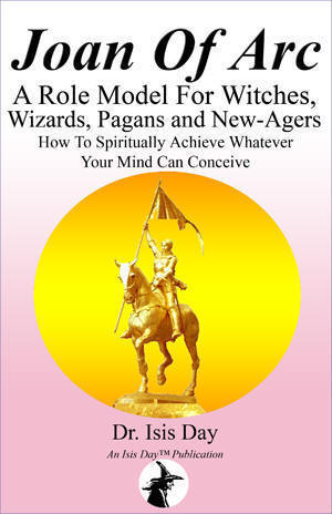 'Joan of Arc: A Role Model For Witches, Wizards, Pagans and New-Agers - How To Spiritually Achieve Whatever Your Mind Can Conceive' by Isis Day; edited by Marie Guillaumes