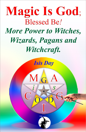 Magic Is God; Blessed Be! - More Power to Witches, Wizards, Pagans and Witchcraft, by Isis Day; edited by Marie Guillaumes